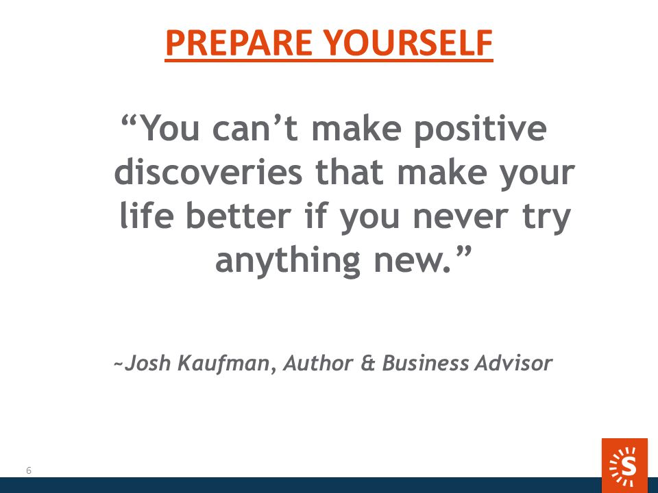 PREPARE YOURSELF You can't make positive discoveries that make your life better if you never try anything new. ~Josh Kaufman, Author & Business Advisor 6