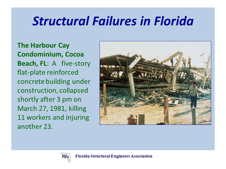 Structural Failures in Florida The Harbour Cay Condominium, Cocoa Beach, FL: A five-story flat-plate reinforced concrete building under construction, collapsed shortly after 3 pm on March 27, 1981, killing 11 workers and injuring another 23.
