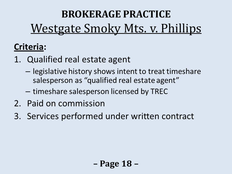 BROKERAGE PRACTICE Westgate Smoky Mts. v. Phillips Criteria: 1.Qualified real estate agent – legislative history shows intent to treat timeshare sales