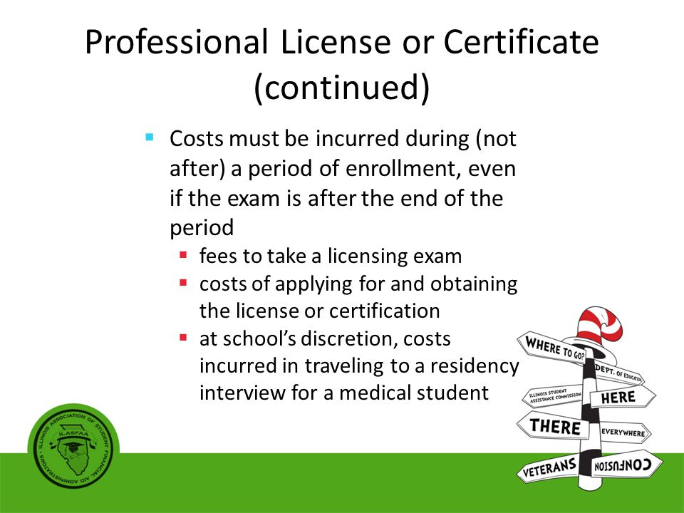 Professional License or Certificate (continued)  Costs must be incurred during (not after) a period of enrollment, even if the exam is after the end of the period  fees to take a licensing exam  costs of applying for and obtaining the license or certification  at school's discretion, costs incurred in traveling to a residency interview for a medical student