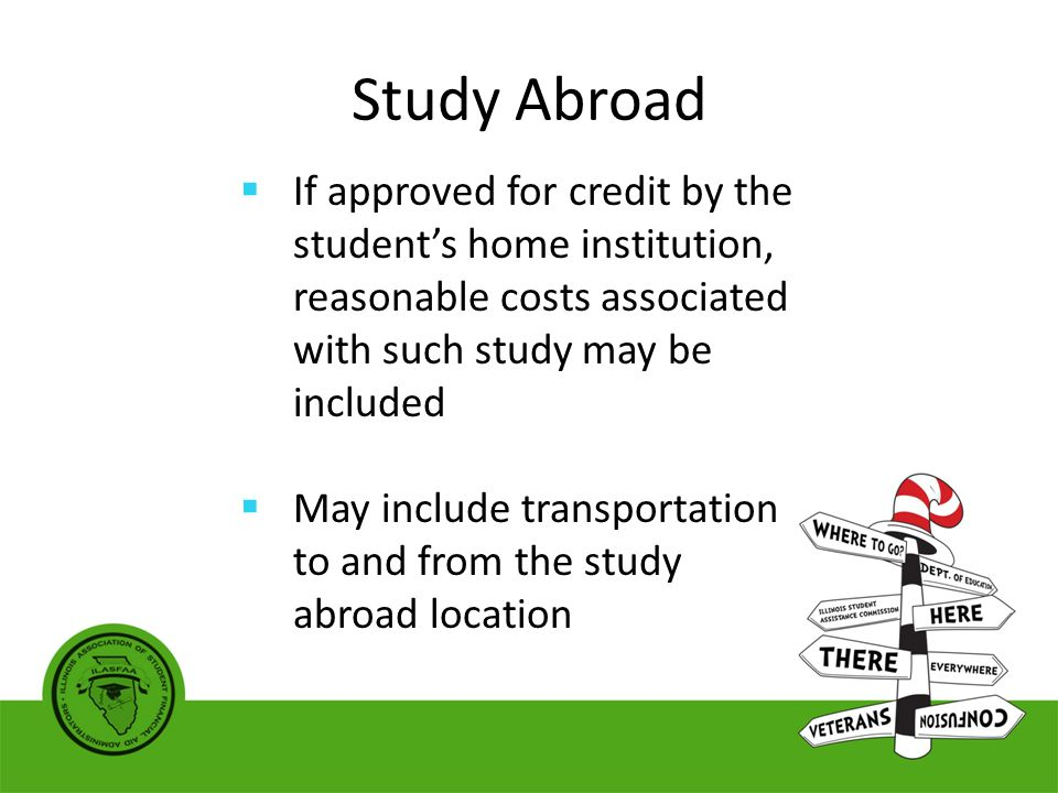 Study Abroad  If approved for credit by the student's home institution, reasonable costs associated with such study may be included  May include transportation to and from the study abroad location