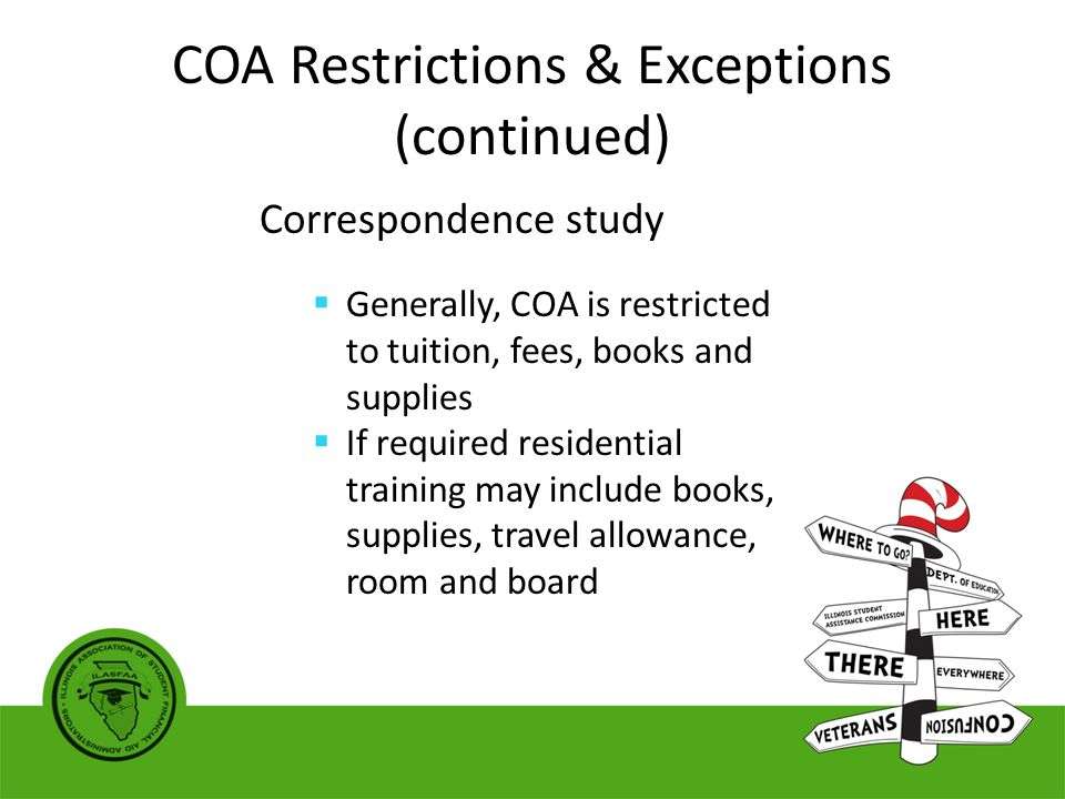 COA Restrictions & Exceptions (continued) Correspondence study  Generally, COA is restricted to tuition, fees, books and supplies  If required residential training may include books, supplies, travel allowance, room and board