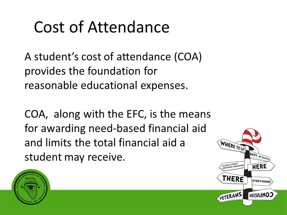Cost of Attendance A student's cost of attendance (COA) provides the foundation for reasonable educational expenses.