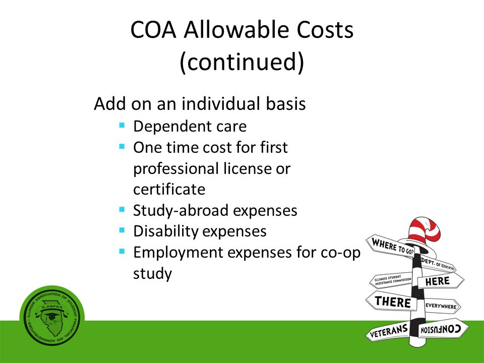 COA Allowable Costs (continued) Add on an individual basis  Dependent care  One time cost for first professional license or certificate  Study-abroad expenses  Disability expenses  Employment expenses for co-op study