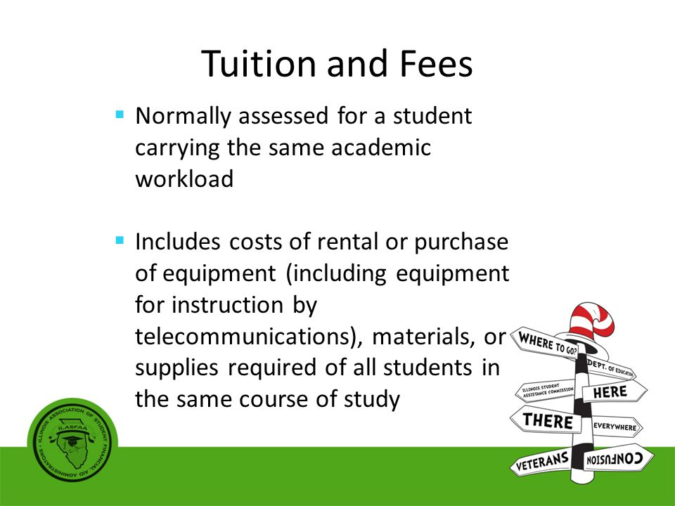 Tuition and Fees  Normally assessed for a student carrying the same academic workload  Includes costs of rental or purchase of equipment (including equipment for instruction by telecommunications), materials, or supplies required of all students in the same course of study
