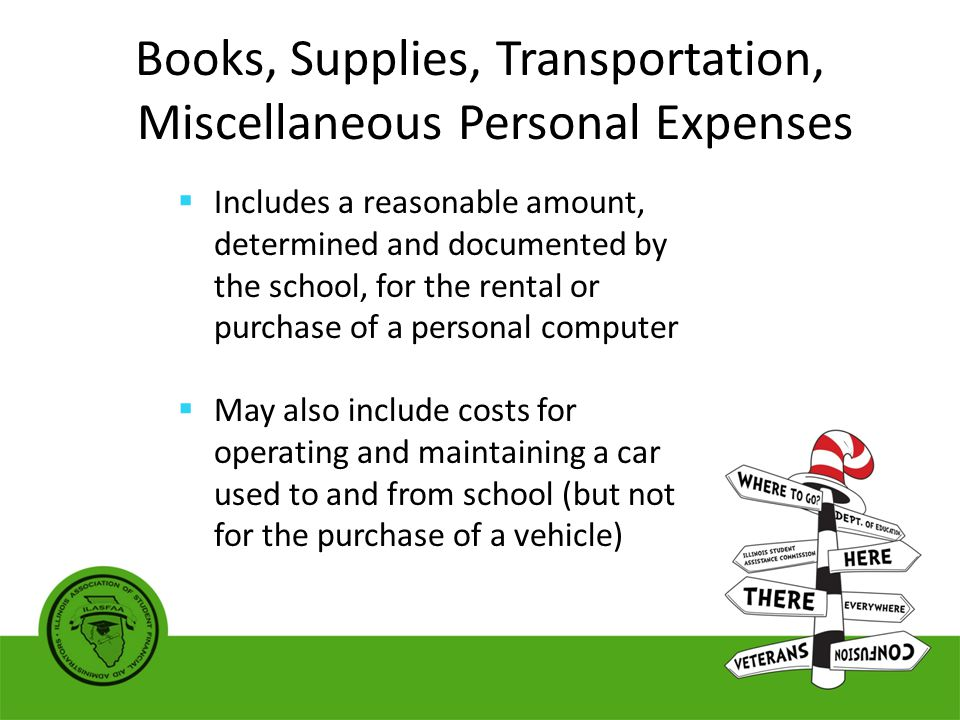 Books, Supplies, Transportation, Miscellaneous Personal Expenses  Includes a reasonable amount, determined and documented by the school, for the rental or purchase of a personal computer  May also include costs for operating and maintaining a car used to and from school (but not for the purchase of a vehicle)
