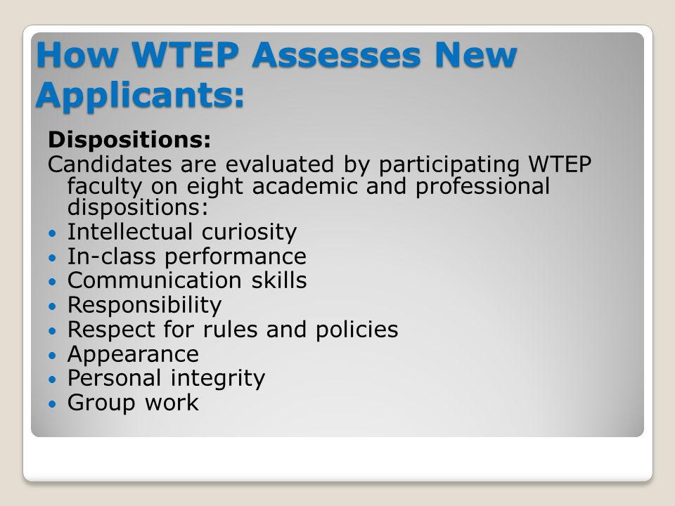 How WTEP Assesses New Applicants: Dispositions: Candidates are evaluated by participating WTEP faculty on eight academic and professional dispositions: Intellectual curiosity In-class performance Communication skills Responsibility Respect for rules and policies Appearance Personal integrity Group work