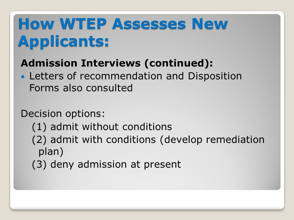 How WTEP Assesses New Applicants: Admission Interviews (continued): Letters of recommendation and Disposition Forms also consulted Decision options: (