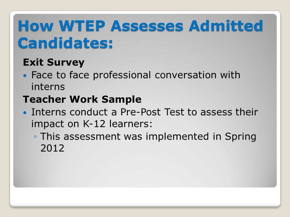 How WTEP Assesses Admitted Candidates: Exit Survey Face to face professional conversation with interns Teacher Work Sample Interns conduct a Pre-Post Test to assess their impact on K-12 learners: ◦This assessment was implemented in Spring 2012