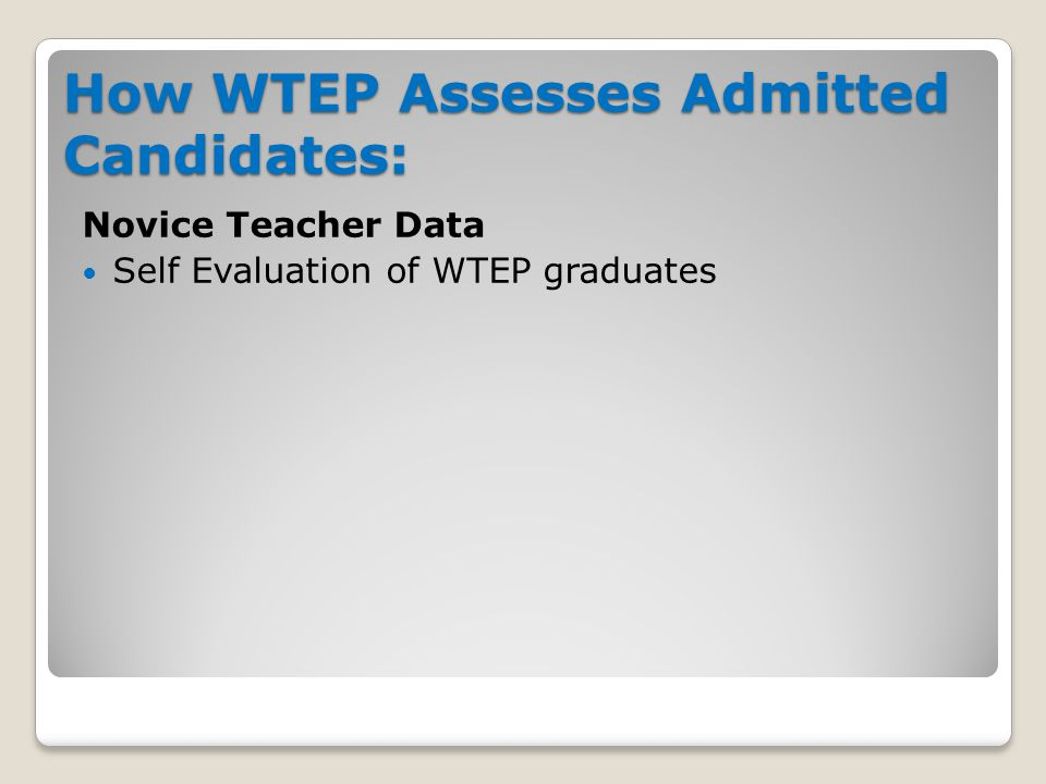 How WTEP Assesses Admitted Candidates: Novice Teacher Data Self Evaluation of WTEP graduates