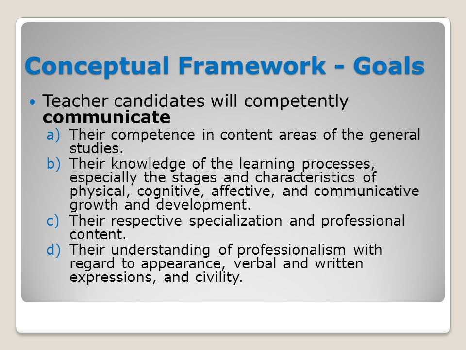 Conceptual Framework - Goals Teacher candidates will competently communicate a)Their competence in content areas of the general studies.