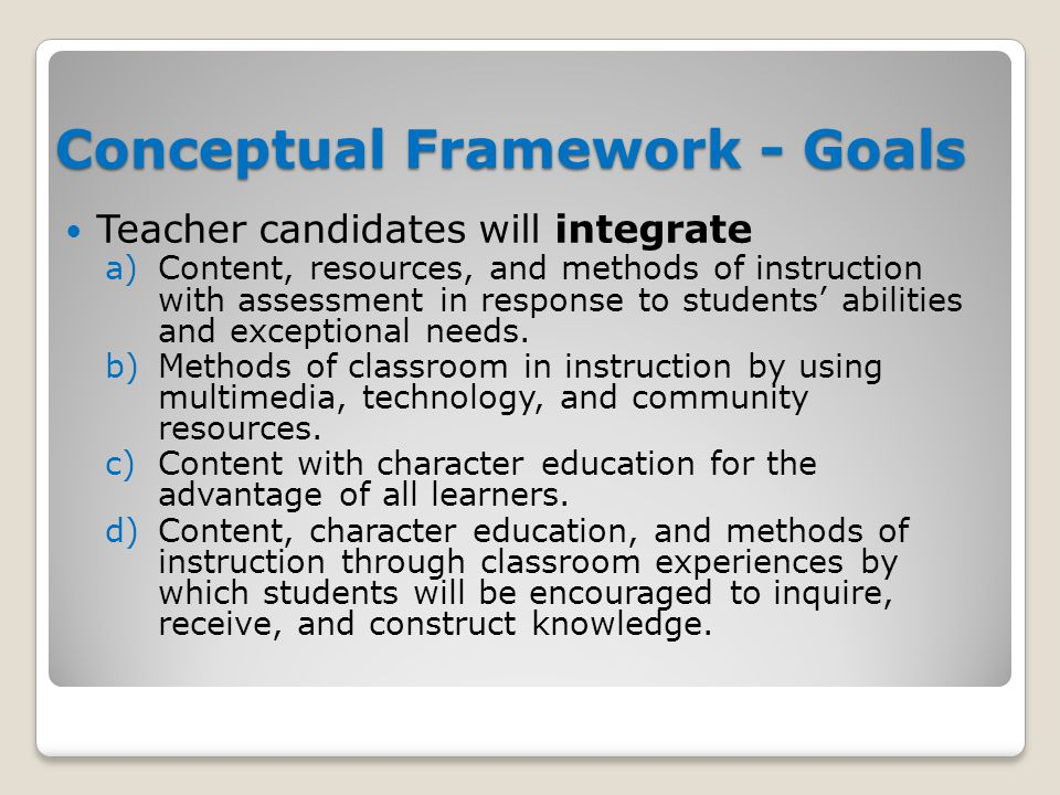Conceptual Framework - Goals Teacher candidates will integrate a)Content, resources, and methods of instruction with assessment in response to student