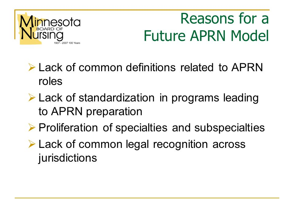 Reasons for a Future APRN Model  Lack of common definitions related to APRN roles  Lack of standardization in programs leading to APRN preparation  Proliferation of specialties and subspecialties  Lack of common legal recognition across jurisdictions