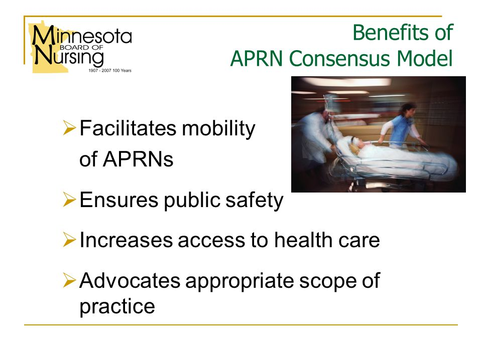Benefits of APRN Consensus Model  Facilitates mobility of APRNs  Ensures public safety  Increases access to health care  Advocates appropriate scope of practice