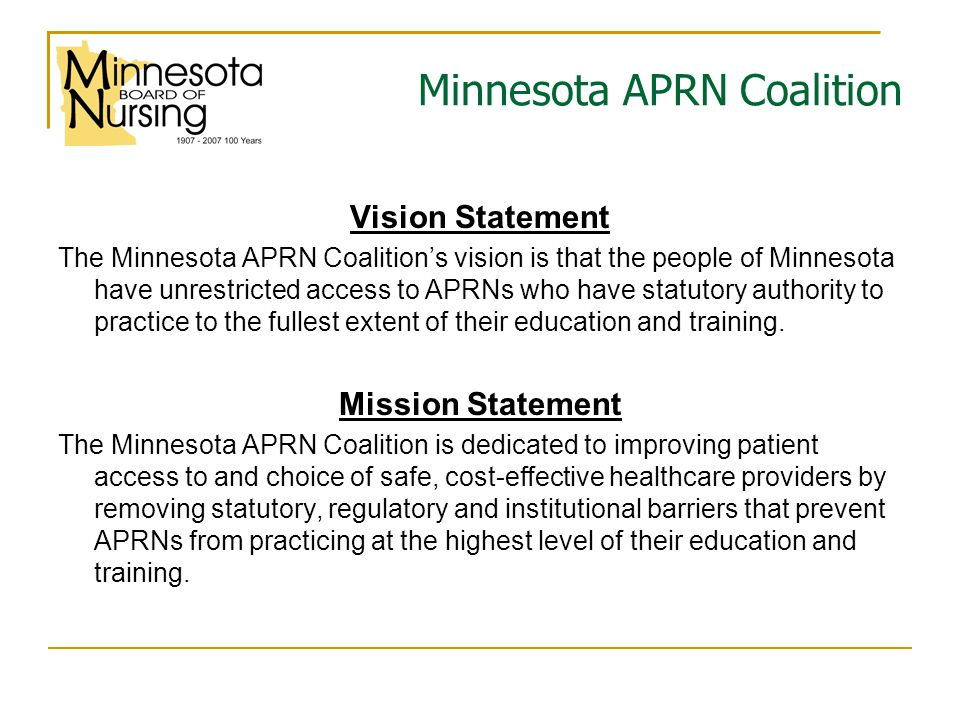 Minnesota APRN Coalition Vision Statement The Minnesota APRN Coalition's vision is that the people of Minnesota have unrestricted access to APRNs who have statutory authority to practice to the fullest extent of their education and training.