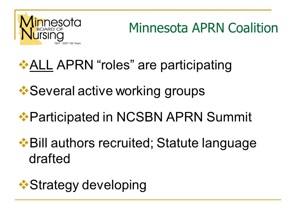 Minnesota APRN Coalition  ALL APRN roles are participating  Several active working groups  Participated in NCSBN APRN Summit  Bill authors recruited; Statute language drafted  Strategy developing