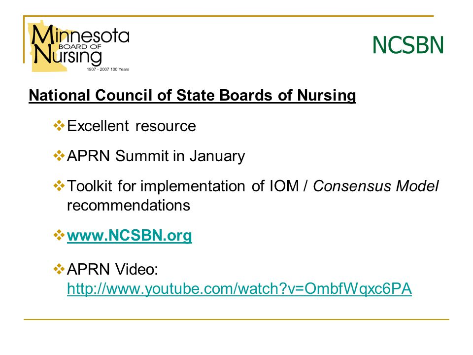 NCSBN National Council of State Boards of Nursing  Excellent resource  APRN Summit in January  Toolkit for implementation of IOM / Consensus Model recommendations  www.NCSBN.org www.NCSBN.org  APRN Video: http://www.youtube.com/watch?v=OmbfWqxc6PA http://www.youtube.com/watch?v=OmbfWqxc6PA