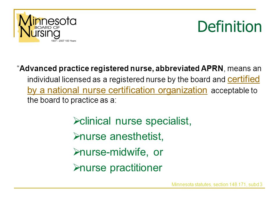 Definition Advanced practice registered nurse, abbreviated APRN, means an individual licensed as a registered nurse by the board and certified by a national nurse certification organization acceptable to the board to practice as a: cclinical nurse specialist, nnurse anesthetist, nnurse-midwife, or nnurse practitioner Minnesota statutes, section 148.171, subd 3