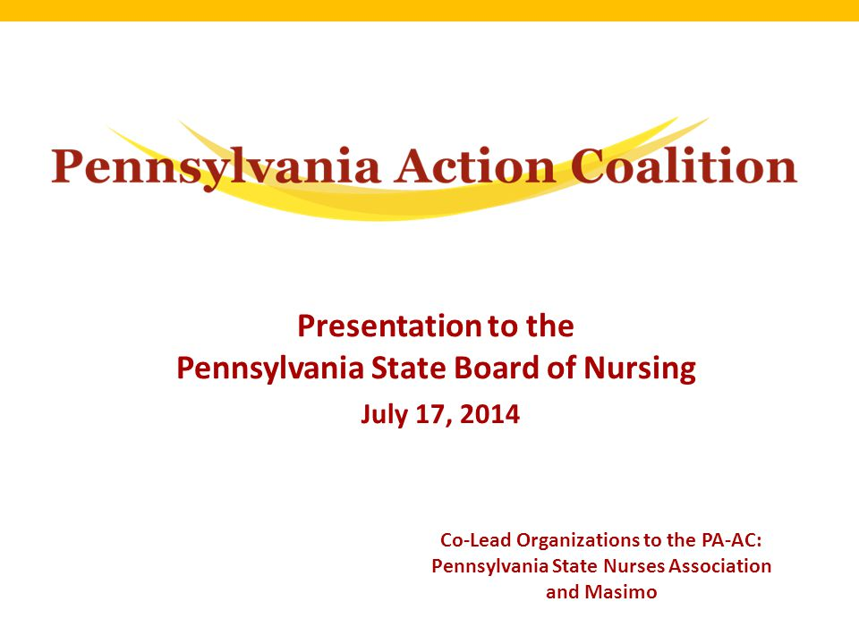 Presentation to the Pennsylvania State Board of Nursing July 17, 2014 Co-Lead Organizations to the PA-AC: Pennsylvania State Nurses Association and Masimo