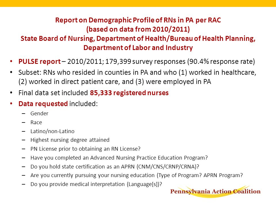 Report on Demographic Profile of RNs in PA per RAC (based on data from 2010/2011) State Board of Nursing, Department of Health/Bureau of Health Planning, Department of Labor and Industry PULSE report – 2010/2011; 179,399 survey responses (90.4% response rate) Subset: RNs who resided in counties in PA and who (1) worked in healthcare, (2) worked in direct patient care, and (3) were employed in PA Final data set included 85,333 registered nurses Data requested included: – Gender – Race – Latino/non-Latino – Highest nursing degree attained – PN License prior to obtaining an RN License.