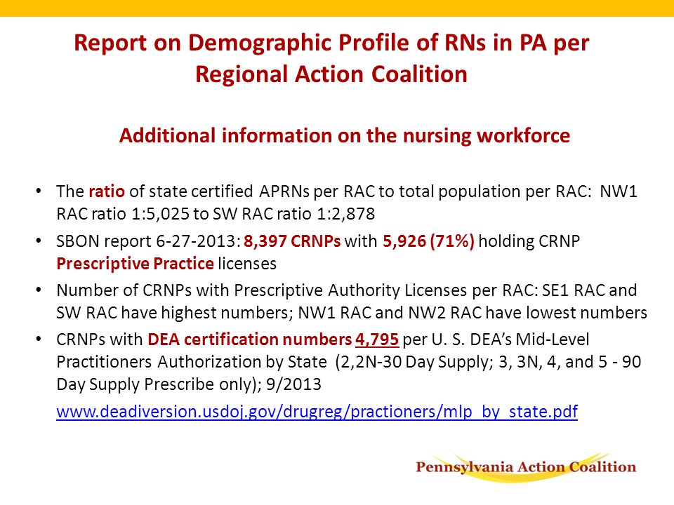 Report on Demographic Profile of RNs in PA per Regional Action Coalition Additional information on the nursing workforce The ratio of state certified APRNs per RAC to total population per RAC: NW1 RAC ratio 1:5,025 to SW RAC ratio 1:2,878 SBON report 6-27-2013: 8,397 CRNPs with 5,926 (71%) holding CRNP Prescriptive Practice licenses Number of CRNPs with Prescriptive Authority Licenses per RAC: SE1 RAC and SW RAC have highest numbers; NW1 RAC and NW2 RAC have lowest numbers CRNPs with DEA certification numbers 4,795 per U.