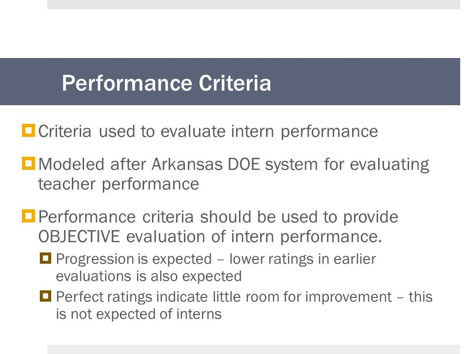 Performance Criteria  Criteria used to evaluate intern performance  Modeled after Arkansas DOE system for evaluating teacher performance  Performance criteria should be used to provide OBJECTIVE evaluation of intern performance.