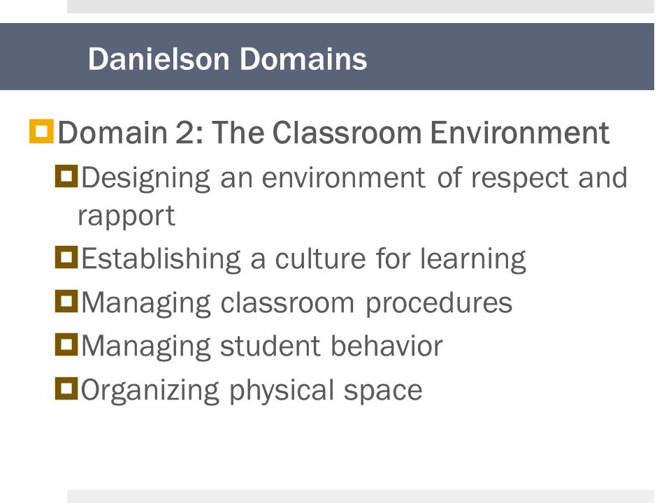 Danielson Domains  Domain 2: The Classroom Environment  Designing an environment of respect and rapport  Establishing a culture for learning  Managing classroom procedures  Managing student behavior  Organizing physical space
