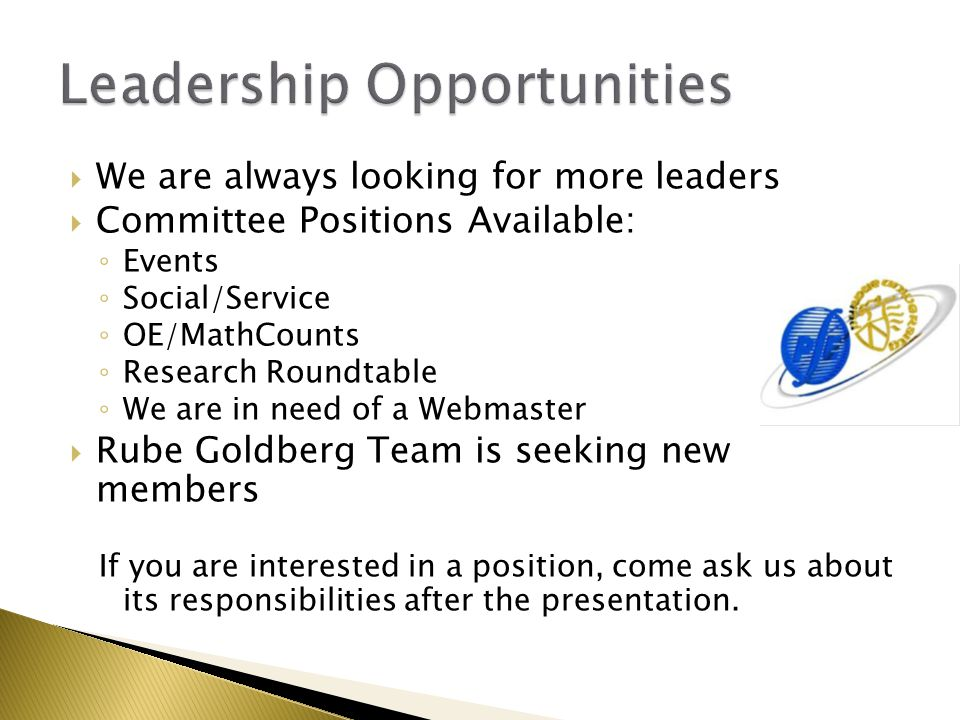  We are always looking for more leaders  Committee Positions Available: ◦ Events ◦ Social/Service ◦ OE/MathCounts ◦ Research Roundtable ◦ We are in need of a Webmaster  Rube Goldberg Team is seeking new members If you are interested in a position, come ask us about its responsibilities after the presentation.
