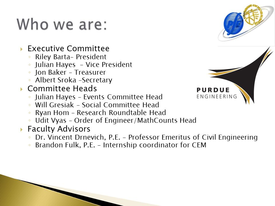  Executive Committee ◦ Riley Barta– President ◦ Julian Hayes – Vice President ◦ Jon Baker – Treasurer ◦ Albert Sroka –Secretary  Committee Heads ◦ Julian Hayes – Events Committee Head ◦ Will Gresiak – Social Committee Head ◦ Ryan Hom – Research Roundtable Head ◦ Udit Vyas – Order of Engineer/MathCounts Head  Faculty Advisors ◦ Dr.