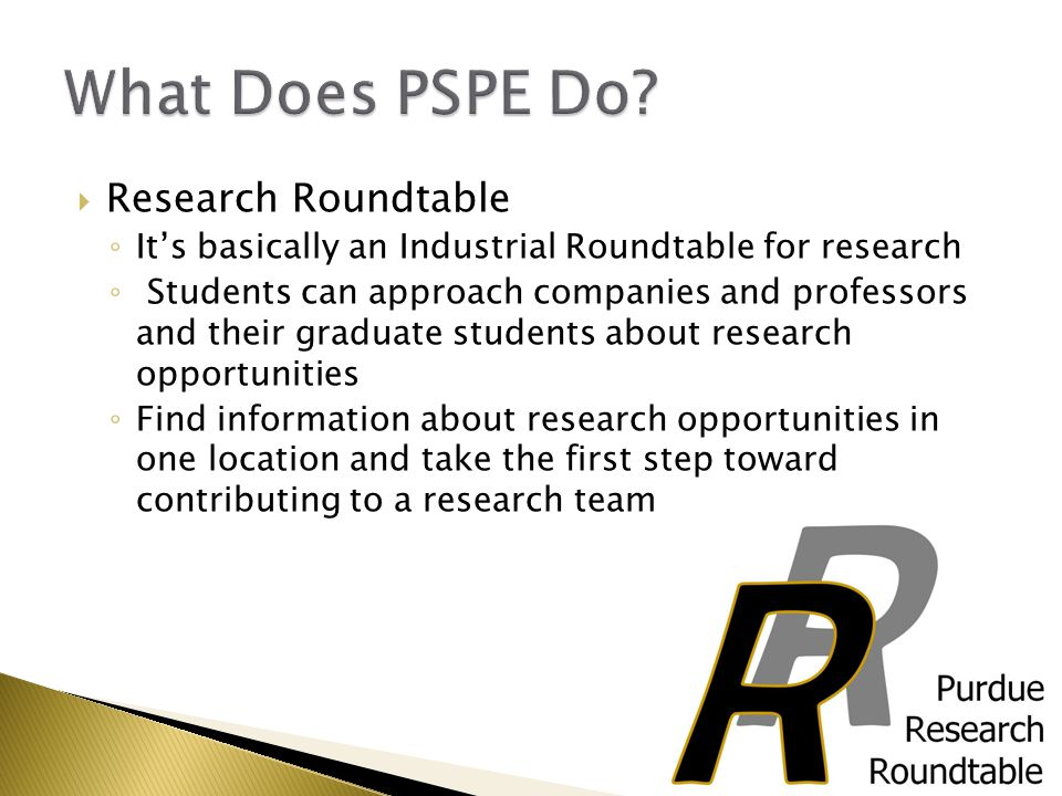  Research Roundtable ◦ It's basically an Industrial Roundtable for research ◦ Students can approach companies and professors and their graduate students about research opportunities ◦ Find information about research opportunities in one location and take the first step toward contributing to a research team