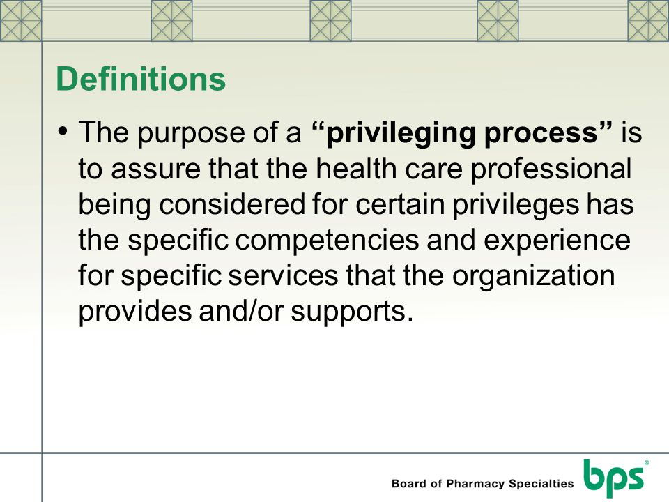 """Definitions The purpose of a """"privileging process"""" is to assure that the health care professional being considered for certain privileges has the spec"""