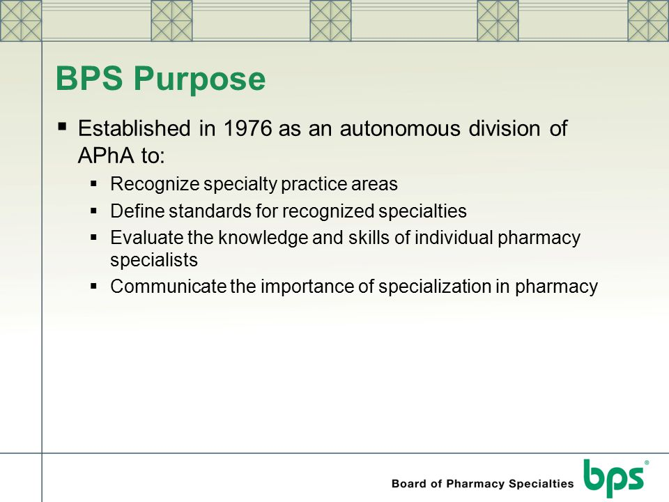 BPS Purpose  Established in 1976 as an autonomous division of APhA to:  Recognize specialty practice areas  Define standards for recognized special