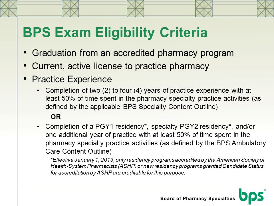 BPS Exam Eligibility Criteria Graduation from an accredited pharmacy program Current, active license to practice pharmacy Practice Experience Completi
