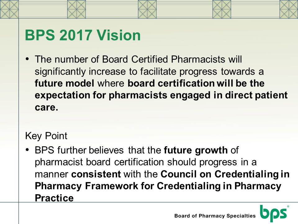 BPS 2017 Vision The number of Board Certified Pharmacists will significantly increase to facilitate progress towards a future model where board certif