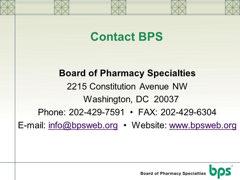 Contact BPS Board of Pharmacy Specialties 2215 Constitution Avenue NW Washington, DC 20037 Phone: 202-429-7591 FAX: 202-429-6304 E-mail: info@bpsweb.o