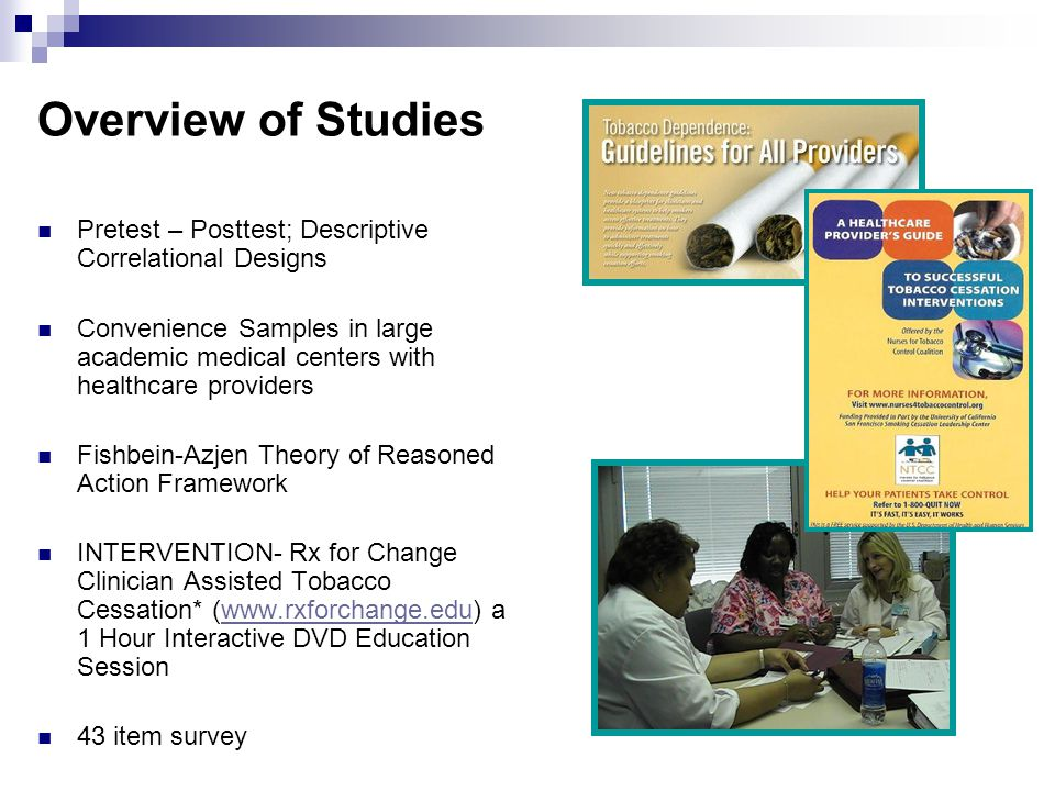 Overview of Studies Pretest – Posttest; Descriptive Correlational Designs Convenience Samples in large academic medical centers with healthcare providers Fishbein-Azjen Theory of Reasoned Action Framework INTERVENTION- Rx for Change Clinician Assisted Tobacco Cessation* (www.rxforchange.edu) a 1 Hour Interactive DVD Education Sessionwww.rxforchange.edu 43 item survey