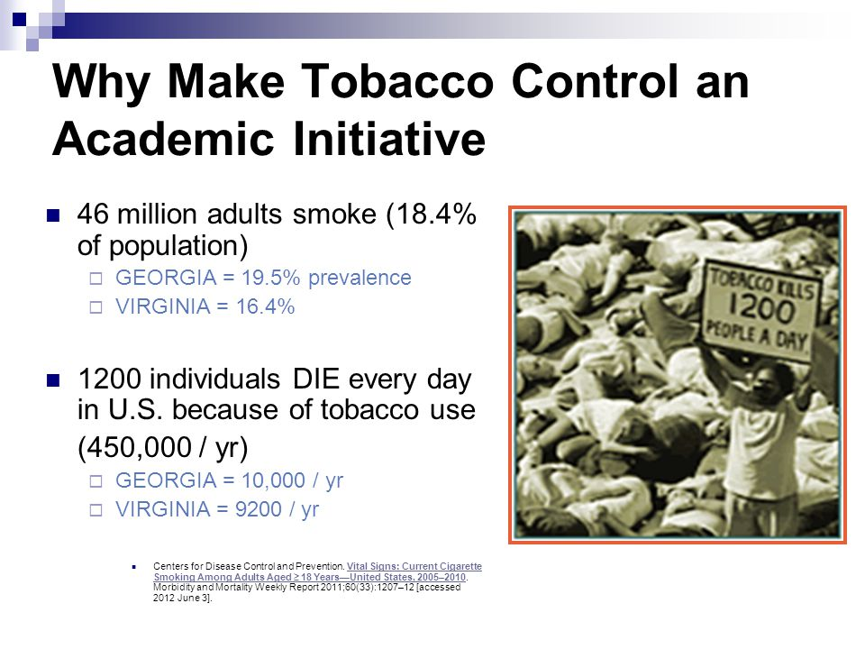 Why Make Tobacco Control an Academic Initiative 46 million adults smoke (18.4% of population)  GEORGIA = 19.5% prevalence  VIRGINIA = 16.4% 1200 ind