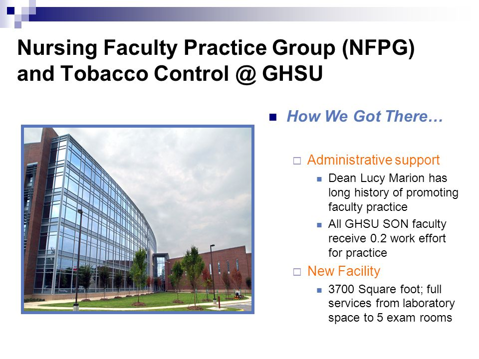 Nursing Faculty Practice Group (NFPG) and Tobacco Control @ GHSU How We Got There…  Administrative support Dean Lucy Marion has long history of promoting faculty practice All GHSU SON faculty receive 0.2 work effort for practice  New Facility 3700 Square foot; full services from laboratory space to 5 exam rooms