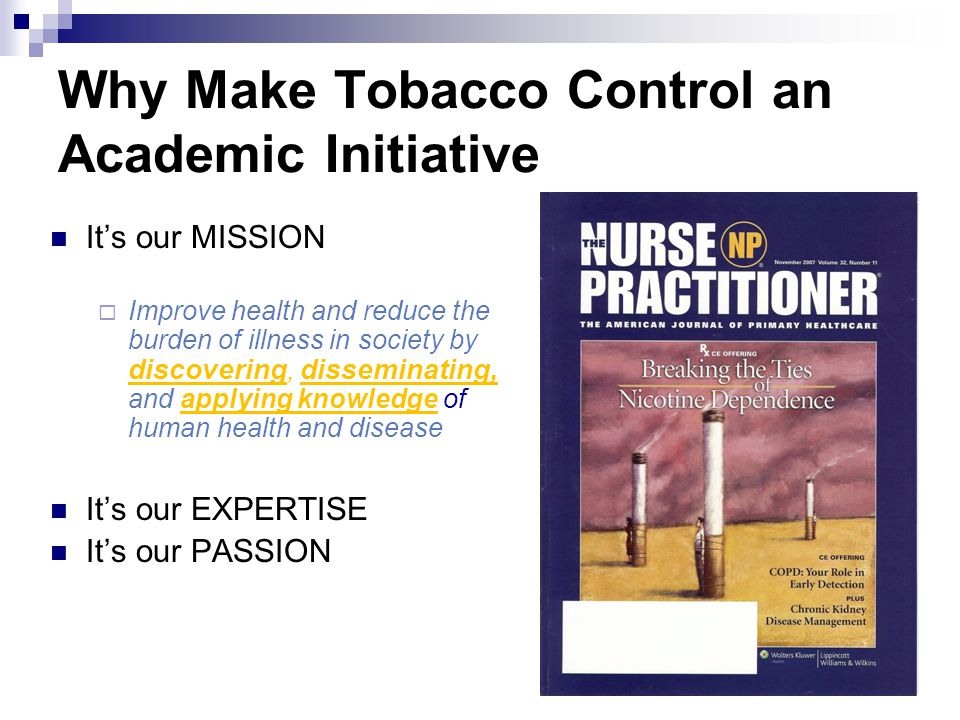 Why Make Tobacco Control an Academic Initiative It's our MISSION  Improve health and reduce the burden of illness in society by discovering, disseminating, and applying knowledge of human health and disease It's our EXPERTISE It's our PASSION