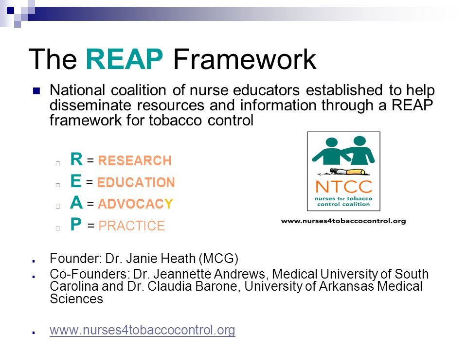 The REAP Framework National coalition of nurse educators established to help disseminate resources and information through a REAP framework for tobacco control  R = RESEARCH  E = EDUCATION  A = ADVOCACY  P = PRACTICE Founder: Dr.