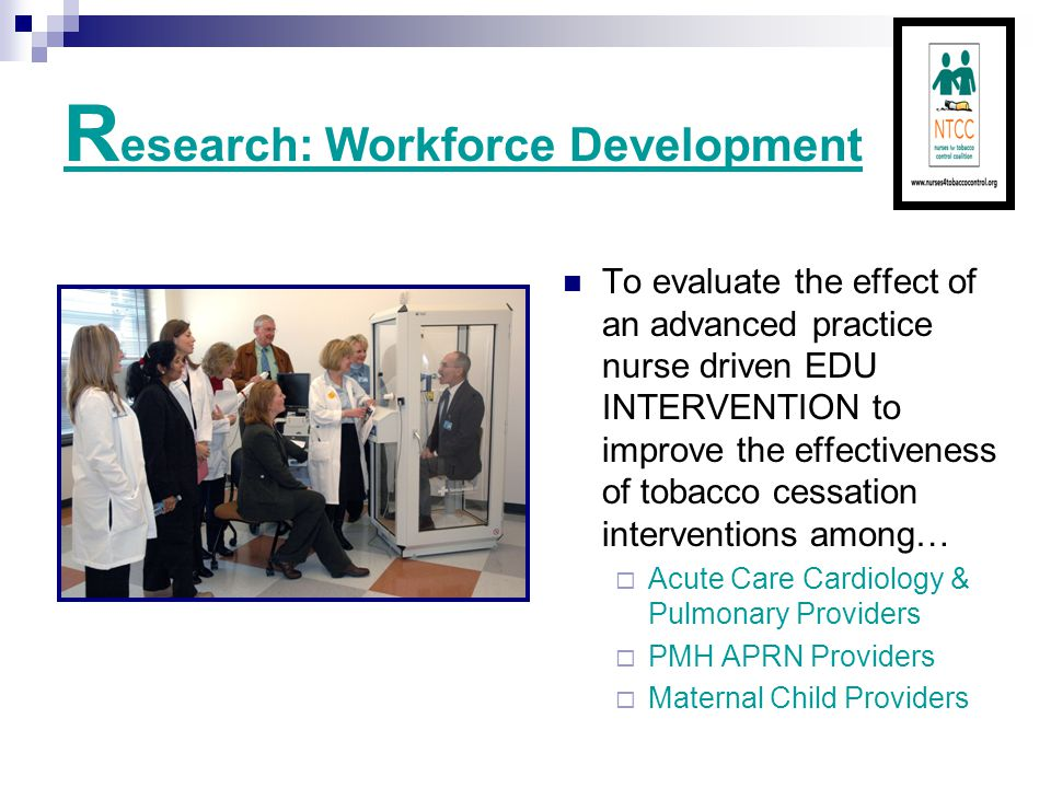 R esearch: Workforce Development To evaluate the effect of an advanced practice nurse driven EDU INTERVENTION to improve the effectiveness of tobacco cessation interventions among…  Acute Care Cardiology & Pulmonary Providers  PMH APRN Providers  Maternal Child Providers