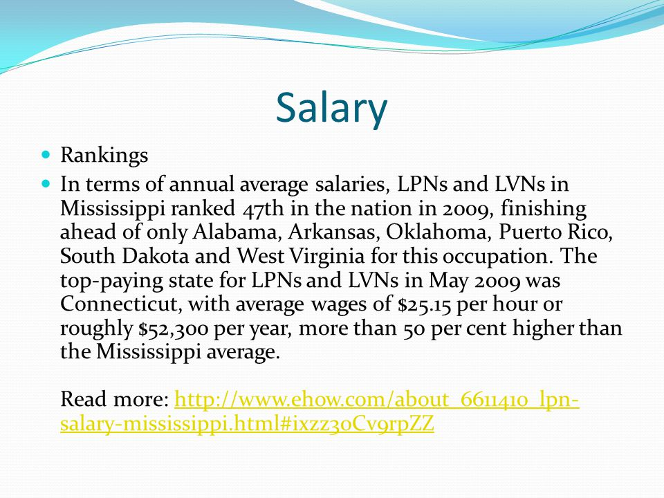 Salary Rankings In terms of annual average salaries, LPNs and LVNs in Mississippi ranked 47th in the nation in 2009, finishing ahead of only Alabama, Arkansas, Oklahoma, Puerto Rico, South Dakota and West Virginia for this occupation.