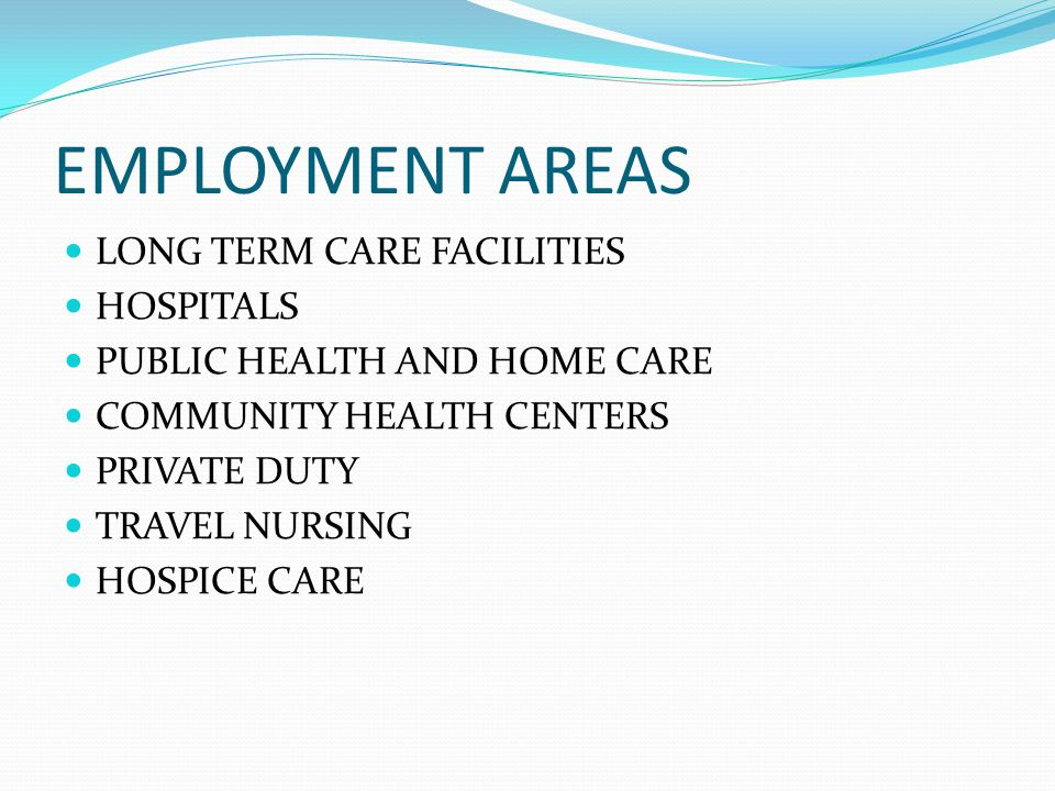 EMPLOYMENT AREAS LONG TERM CARE FACILITIES HOSPITALS PUBLIC HEALTH AND HOME CARE COMMUNITY HEALTH CENTERS PRIVATE DUTY TRAVEL NURSING HOSPICE CARE
