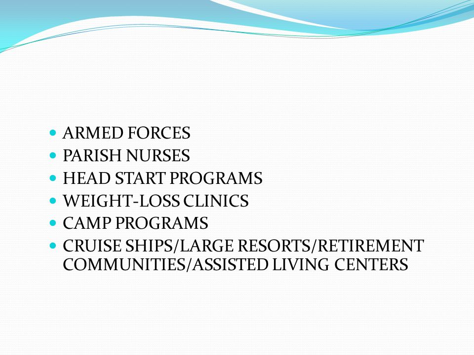 ARMED FORCES PARISH NURSES HEAD START PROGRAMS WEIGHT-LOSS CLINICS CAMP PROGRAMS CRUISE SHIPS/LARGE RESORTS/RETIREMENT COMMUNITIES/ASSISTED LIVING CENTERS
