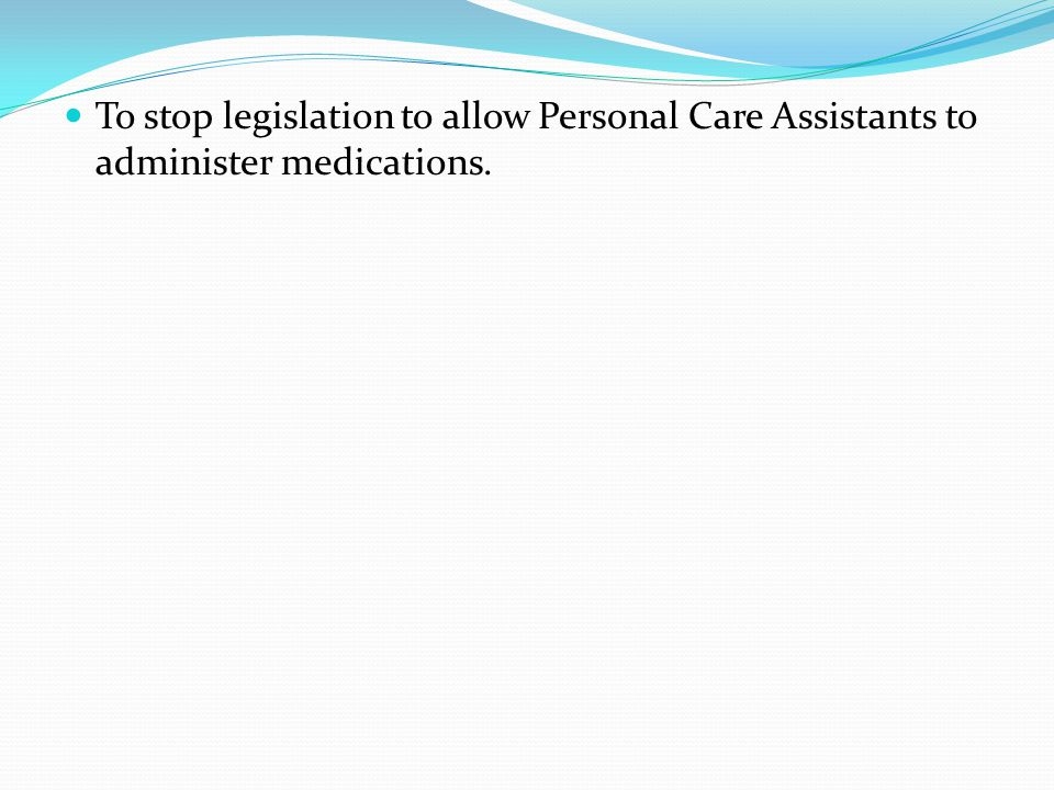 To stop legislation to allow Personal Care Assistants to administer medications.