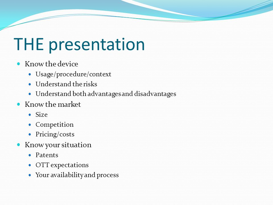 THE presentation Know the device Usage/procedure/context Understand the risks Understand both advantages and disadvantages Know the market Size Compet