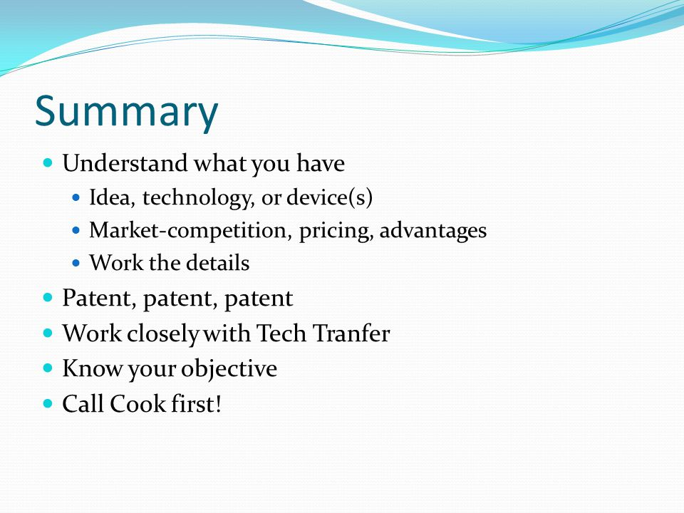 Summary Understand what you have Idea, technology, or device(s) Market-competition, pricing, advantages Work the details Patent, patent, patent Work c