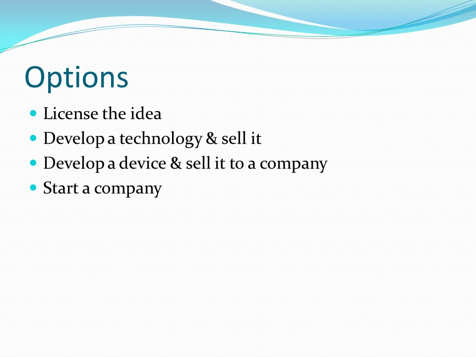 Options License the idea Develop a technology & sell it Develop a device & sell it to a company Start a company