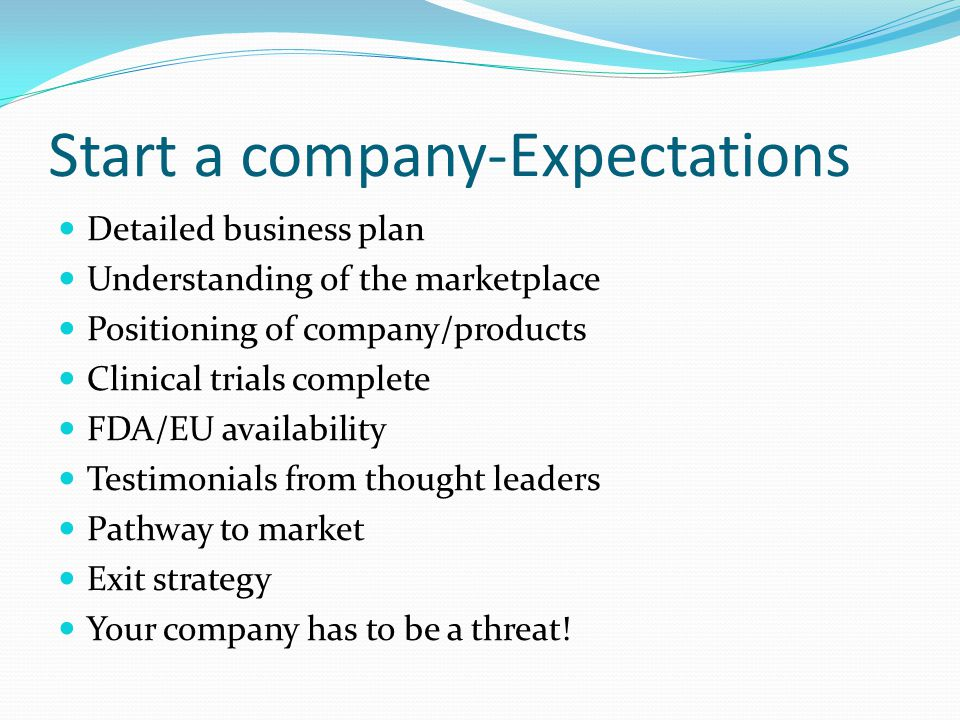 Start a company-Expectations Detailed business plan Understanding of the marketplace Positioning of company/products Clinical trials complete FDA/EU a