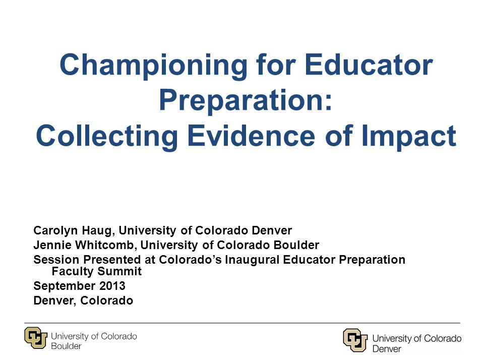 Championing for Educator Preparation: Collecting Evidence of Impact Carolyn Haug, University of Colorado Denver Jennie Whitcomb, University of Colorado Boulder Session Presented at Colorado's Inaugural Educator Preparation Faculty Summit September 2013 Denver, Colorado
